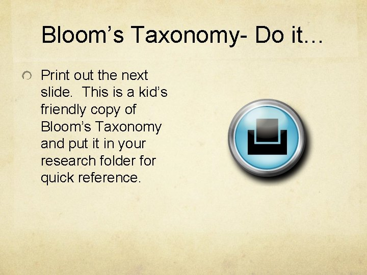 Bloom's Taxonomy- Do it… Print out the next slide. This is a kid's friendly