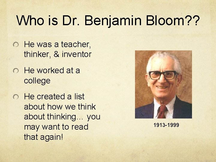 Who is Dr. Benjamin Bloom? ? He was a teacher, thinker, & inventor He