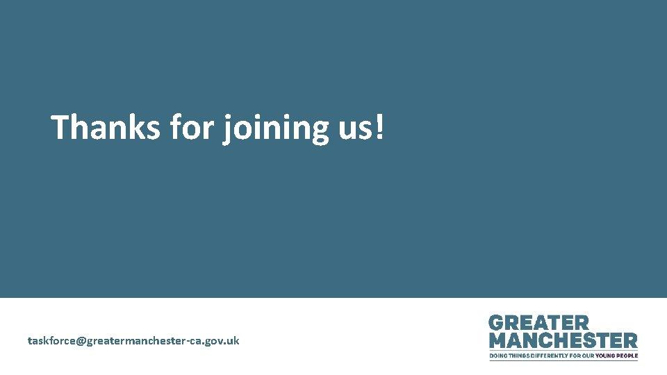 Thanks for joining us! taskforce@greatermanchester-ca. gov. uk