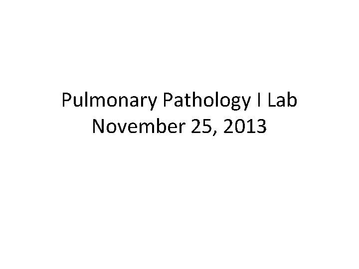 Pulmonary Pathology I Lab November 25, 2013