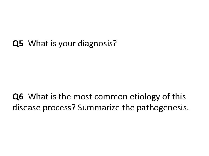 Q 5 What is your diagnosis? Q 6 What is the most common etiology