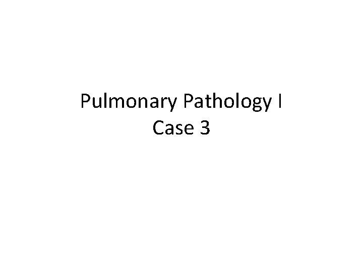 Pulmonary Pathology I Case 3