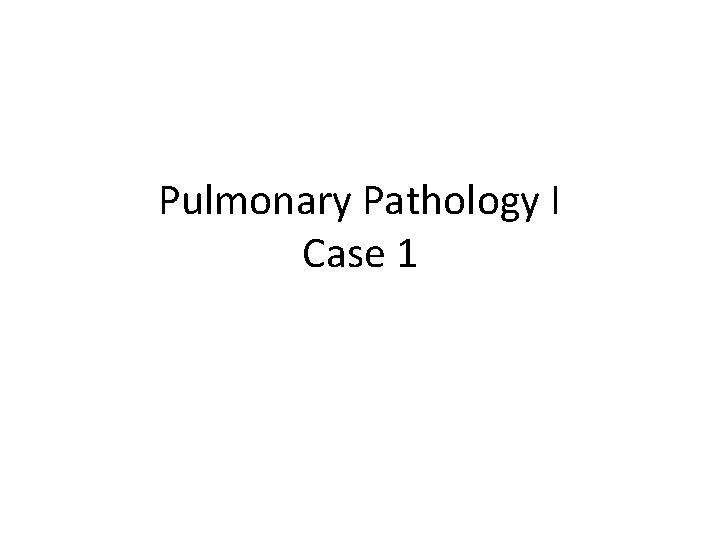 Pulmonary Pathology I Case 1