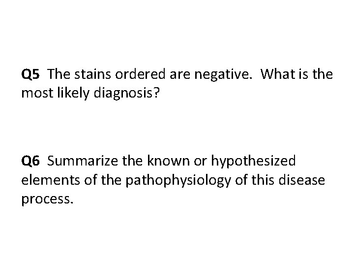 Q 5 The stains ordered are negative. What is the most likely diagnosis? Q