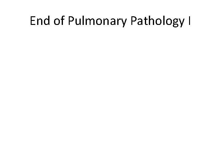 End of Pulmonary Pathology I