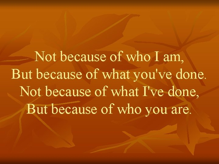 Not because of who I am, But because of what you've done. Not because
