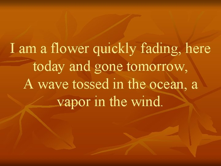 I am a flower quickly fading, here today and gone tomorrow, A wave tossed