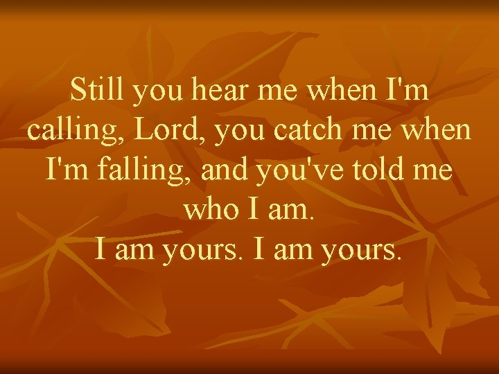 Still you hear me when I'm calling, Lord, you catch me when I'm falling,