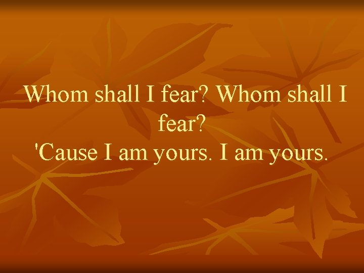 Whom shall I fear? 'Cause I am yours.