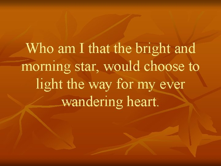 Who am I that the bright and morning star, would choose to light the