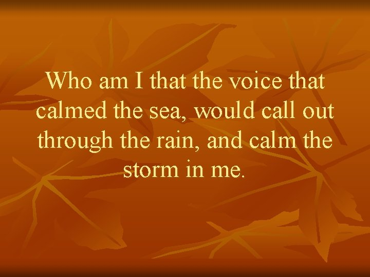 Who am I that the voice that calmed the sea, would call out through