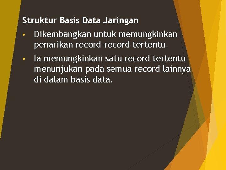 Struktur Basis Data Jaringan • Dikembangkan untuk memungkinkan penarikan record-record tertentu. • Ia memungkinkan