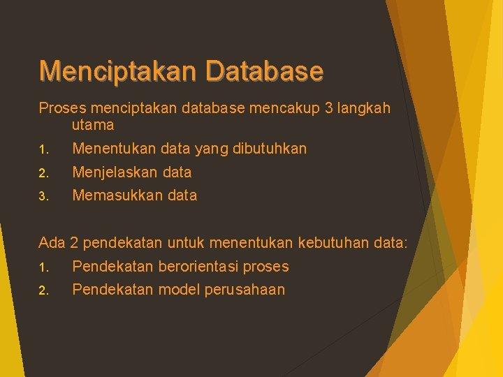 Menciptakan Database Proses menciptakan database mencakup 3 langkah utama 1. Menentukan data yang dibutuhkan