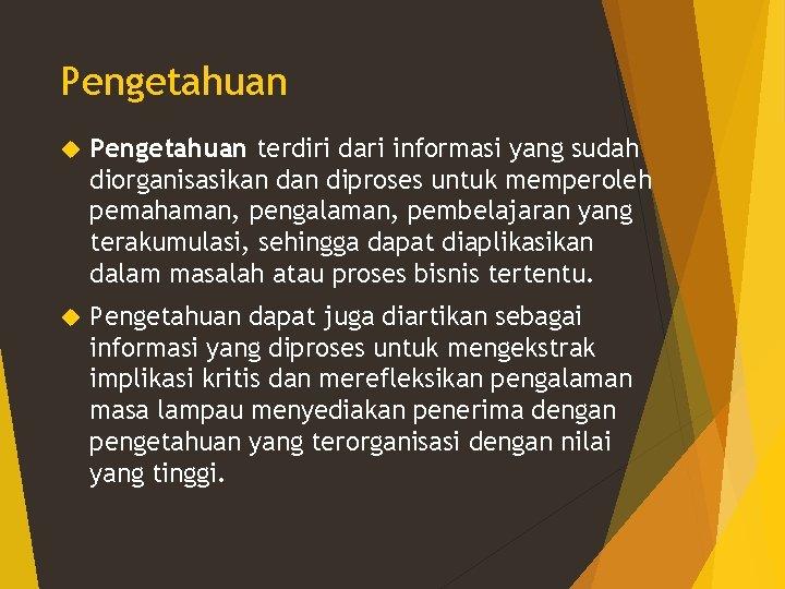 Pengetahuan terdiri dari informasi yang sudah diorganisasikan diproses untuk memperoleh pemahaman, pengalaman, pembelajaran yang