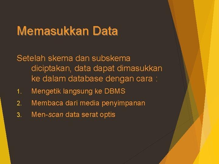 Memasukkan Data Setelah skema dan subskema diciptakan, data dapat dimasukkan ke dalam database dengan