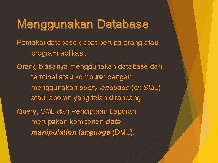 Menggunakan Database Pemakai database dapat berupa orang atau program aplikasi. Orang biasanya menggunakan database