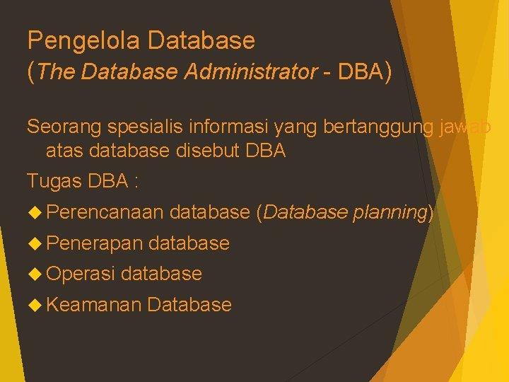 Pengelola Database (The Database Administrator - DBA) Seorang spesialis informasi yang bertanggung jawab atas