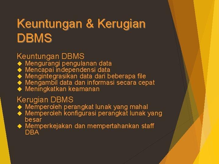 Keuntungan & Kerugian DBMS Keuntungan DBMS Mengurangi pengulanan data Mencapai independensi data Mengintegrasikan data