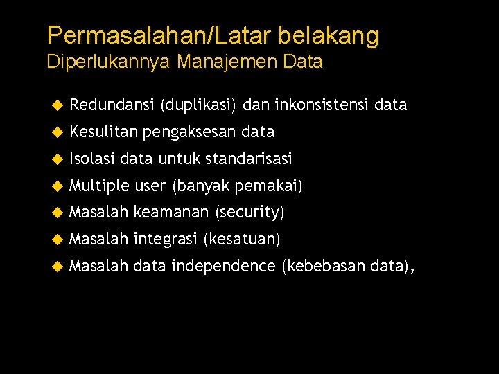 Permasalahan/Latar belakang Diperlukannya Manajemen Data Redundansi (duplikasi) dan inkonsistensi data Kesulitan pengaksesan data Isolasi