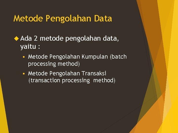 Metode Pengolahan Data Ada 2 metode pengolahan data, yaitu : § Metode Pengolahan Kumpulan
