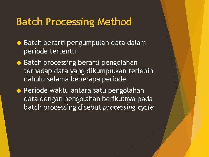 Batch Processing Method Batch berarti pengumpulan data dalam periode tertentu Batch processing berarti pengolahan