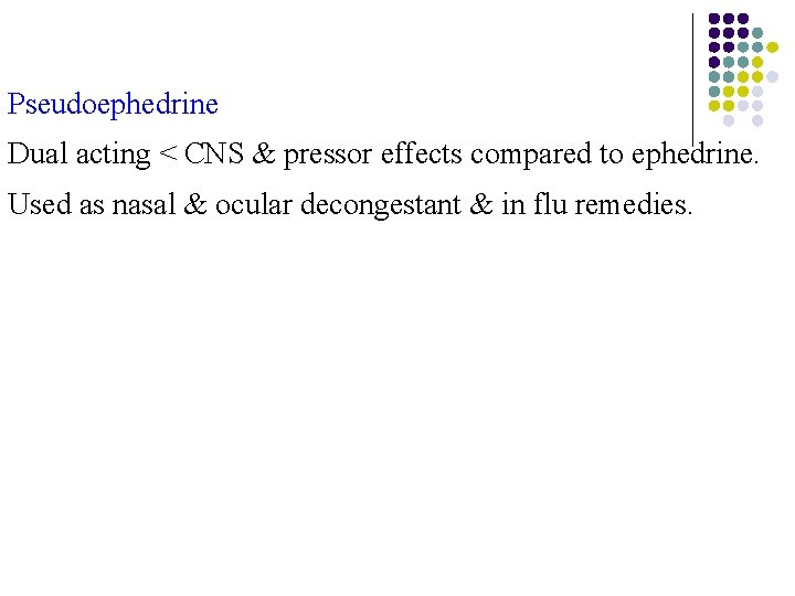 Pseudoephedrine Dual acting < CNS & pressor effects compared to ephedrine. Used as nasal