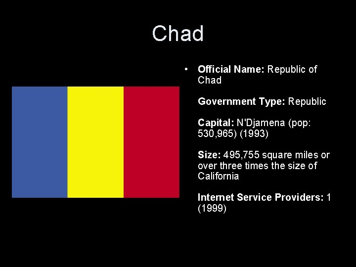Chad • Official Name: Republic of Chad Government Type: Republic Capital: N'Djamena (pop: 530,