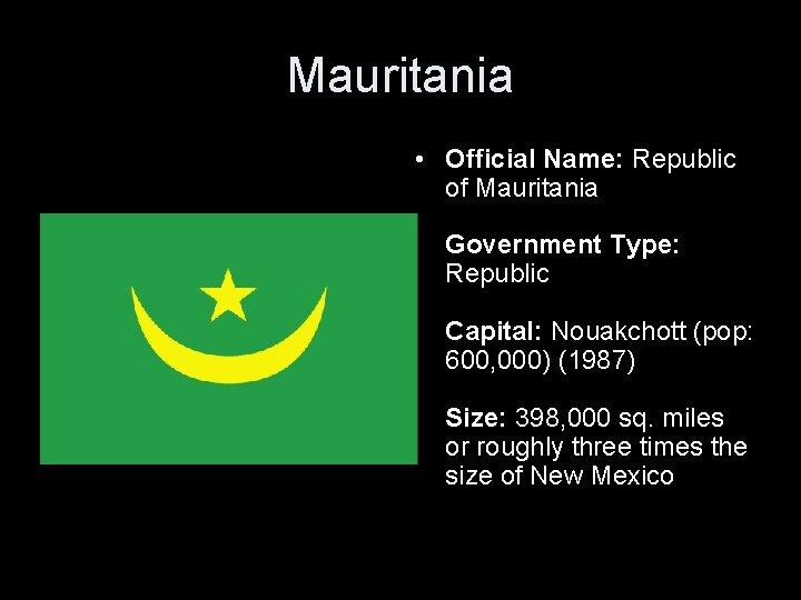Mauritania • Official Name: Republic of Mauritania Government Type: Republic Capital: Nouakchott (pop: 600,