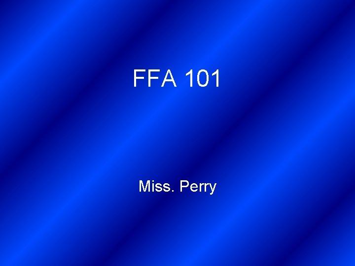 FFA 101 Miss. Perry