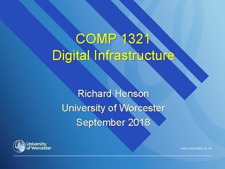 COMP 1321 Digital Infrastructure Richard Henson University of Worcester September 2018