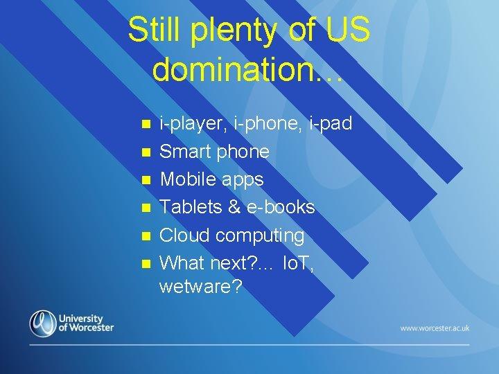Still plenty of US domination… n n n i-player, i-phone, i-pad Smart phone Mobile
