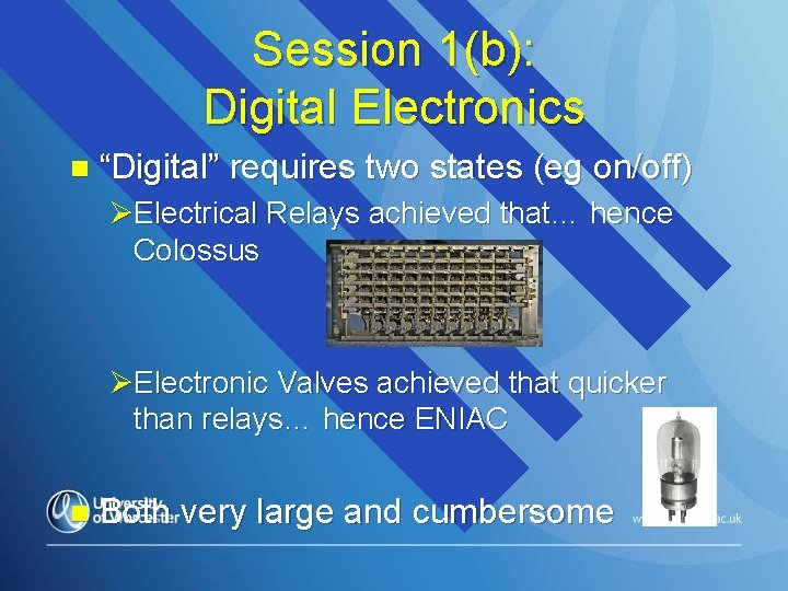 """Session 1(b): Digital Electronics n """"Digital"""" requires two states (eg on/off) ØElectrical Relays achieved"""