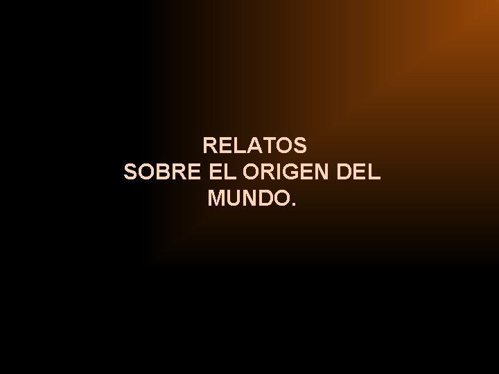 RELATOS SOBRE EL ORIGEN DEL MUNDO.