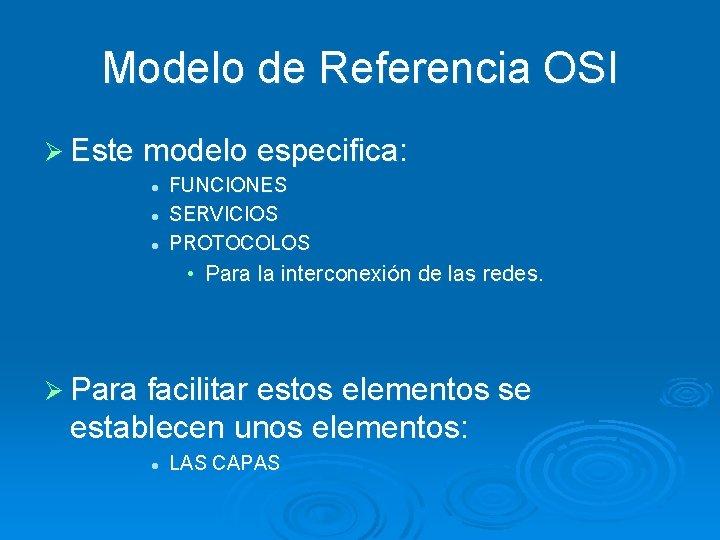 Modelo de Referencia OSI Ø Este modelo especifica: l l l FUNCIONES SERVICIOS PROTOCOLOS