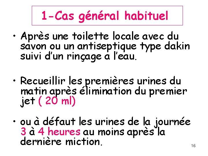 1 -Cas général habituel • Après une toilette locale avec du savon ou un