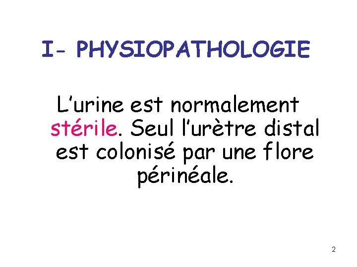 I- PHYSIOPATHOLOGIE L'urine est normalement stérile. Seul l'urètre distal est colonisé par une flore