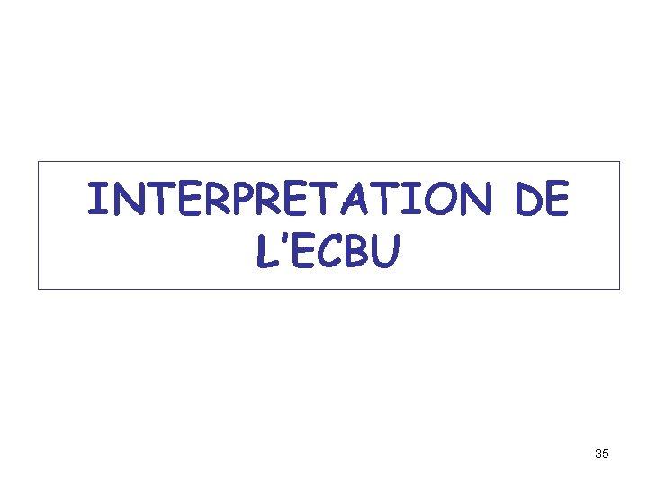 INTERPRETATION DE L'ECBU 35