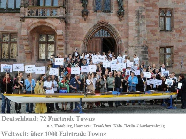 Deutschland: 72 Fairtrade Towns u. a. Hamburg, Hannover, Frankfurt, Köln, Berlin-Charlottenburg Weltweit: über 1000