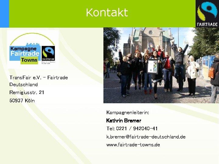 Kontakt Trans. Fair e. V. – Fairtrade Deutschland Remigiusstr. 21 50937 Köln Kampagnenleiterin: Kathrin