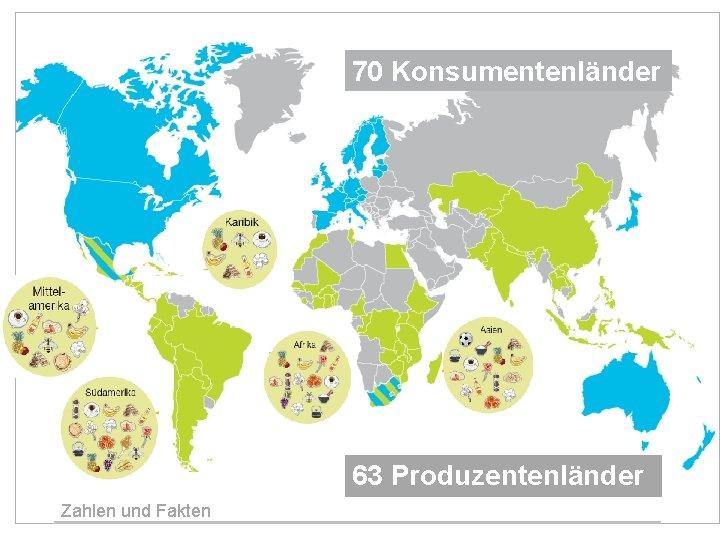 70 Konsumentenländer 63 Produzentenländer Zahlen und Fakten