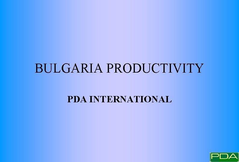BULGARIA PRODUCTIVITY PDA INTERNATIONAL