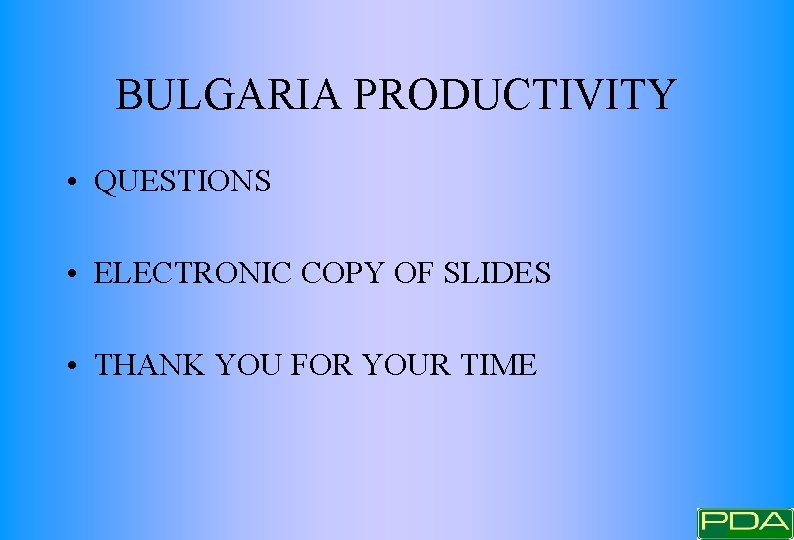 BULGARIA PRODUCTIVITY • QUESTIONS • ELECTRONIC COPY OF SLIDES • THANK YOU FOR YOUR