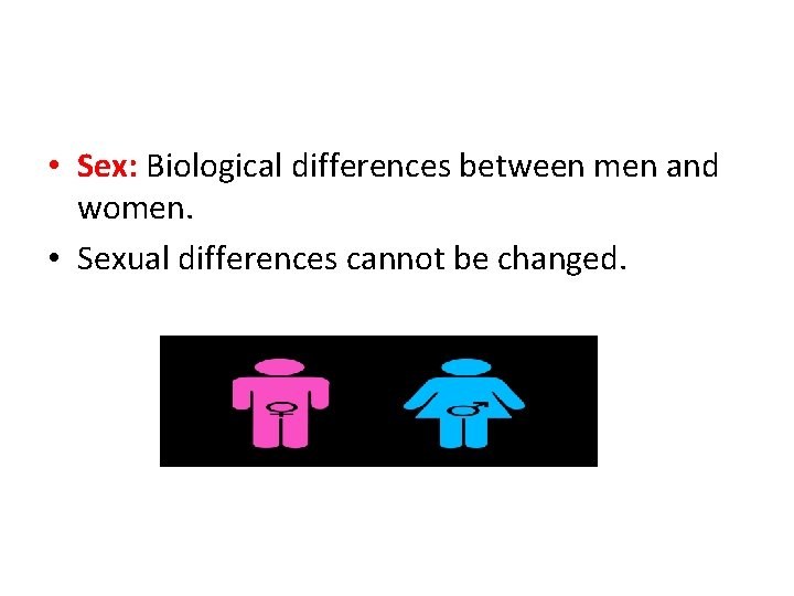 • Sex: Biological differences between men and women. • Sexual differences cannot be