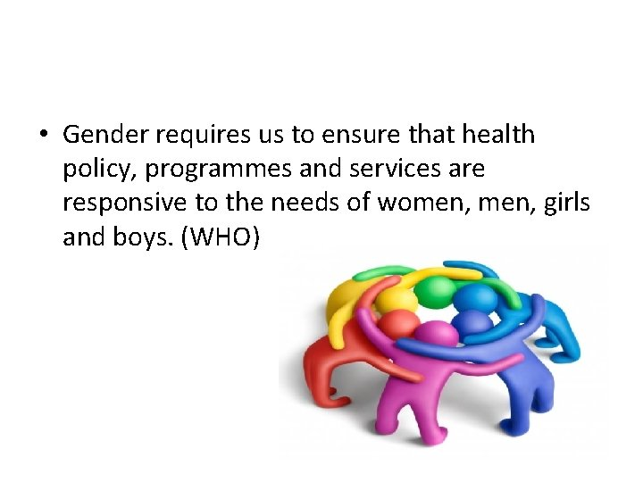 • Gender requires us to ensure that health policy, programmes and services are
