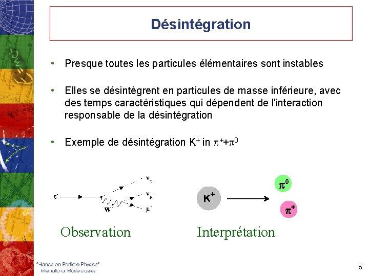 Désintégration • Presque toutes les particules élémentaires sont instables • Elles se désintègrent en
