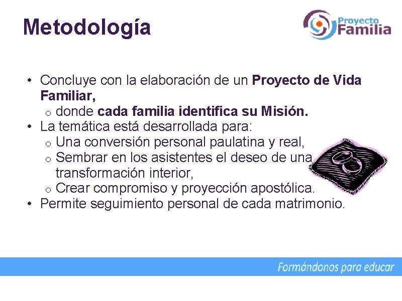 Metodología • Concluye con la elaboración de un Proyecto de Vida Familiar, o donde