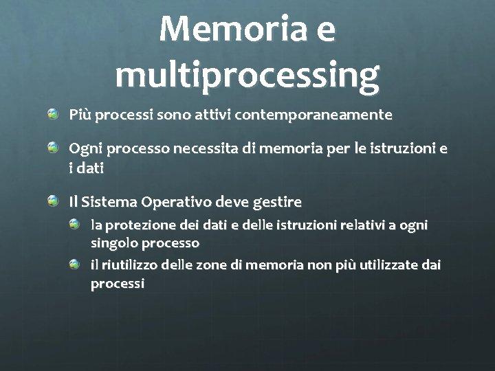 Memoria e multiprocessing Più processi sono attivi contemporaneamente Ogni processo necessita di memoria per