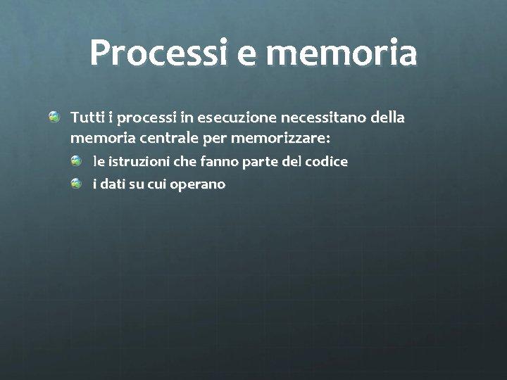 Processi e memoria Tutti i processi in esecuzione necessitano della memoria centrale per memorizzare: