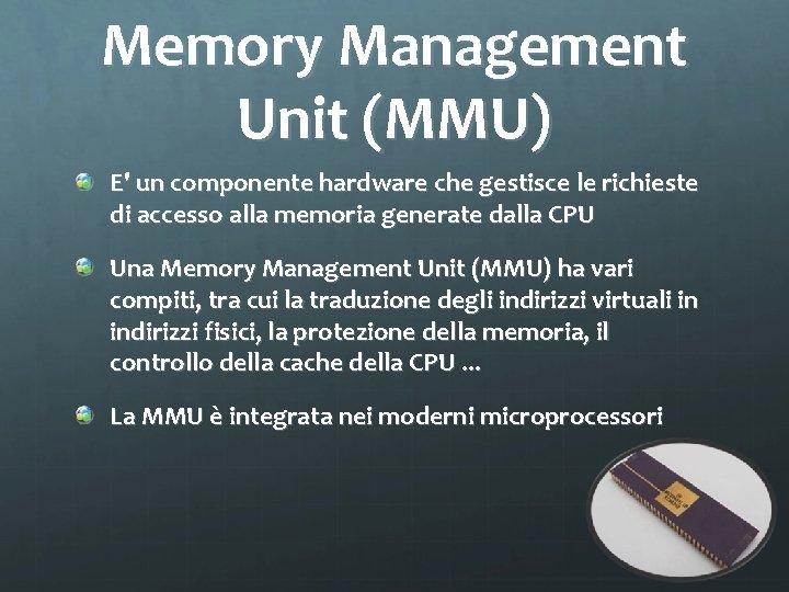 Memory Management Unit (MMU) E' un componente hardware che gestisce le richieste di accesso