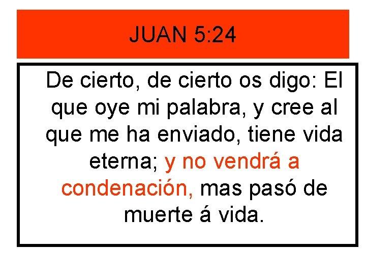 JUAN 5: 24 De cierto, de cierto os digo: El que oye mi palabra,